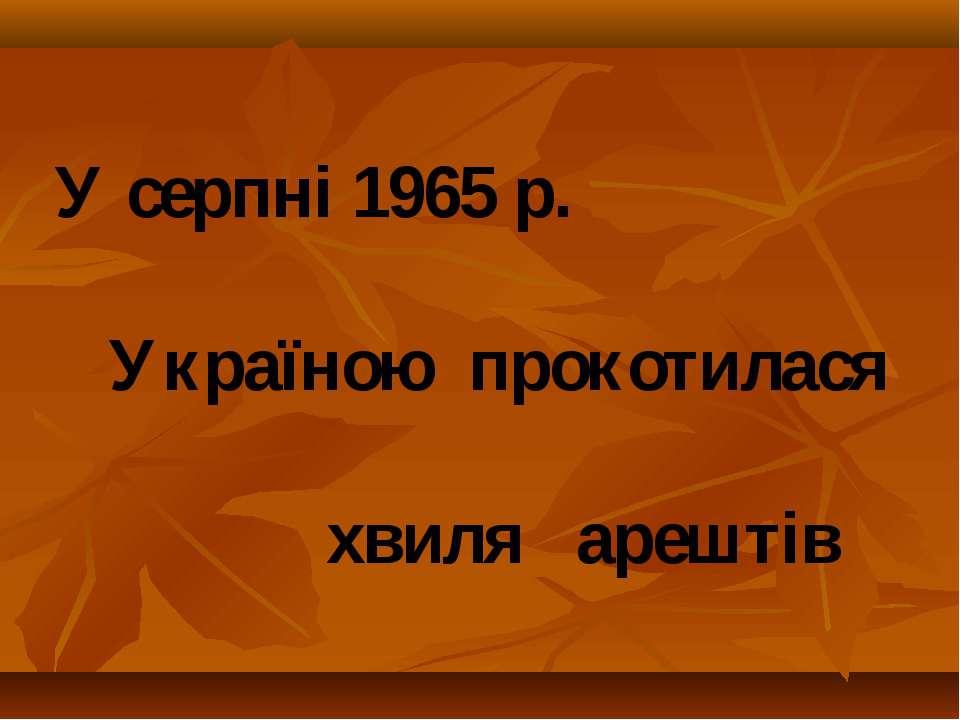 У серпні 1965 р. Україною прокотилася хвиля арештів