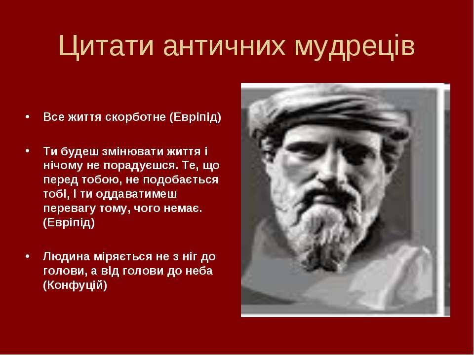 Цитати античних мудреців Все життя скорботне (Евріпід) Ти будеш змінювати жит...