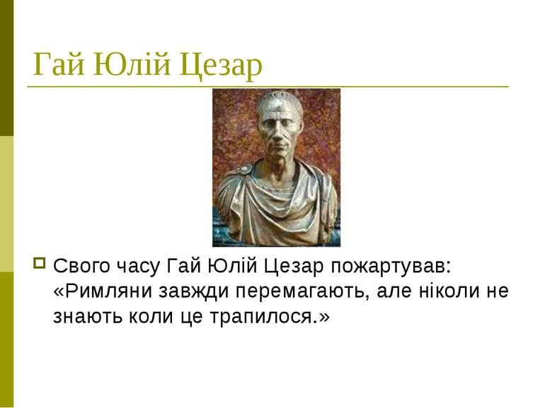 Гай Юлій Цезар Свого часу Гай Юлій Цезар пожартував: «Римляни завжди перемага...