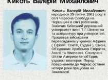 Кикоть Валерій Михайлович Кикоть Валерій Михайлович народився 29 липня 1961 р...