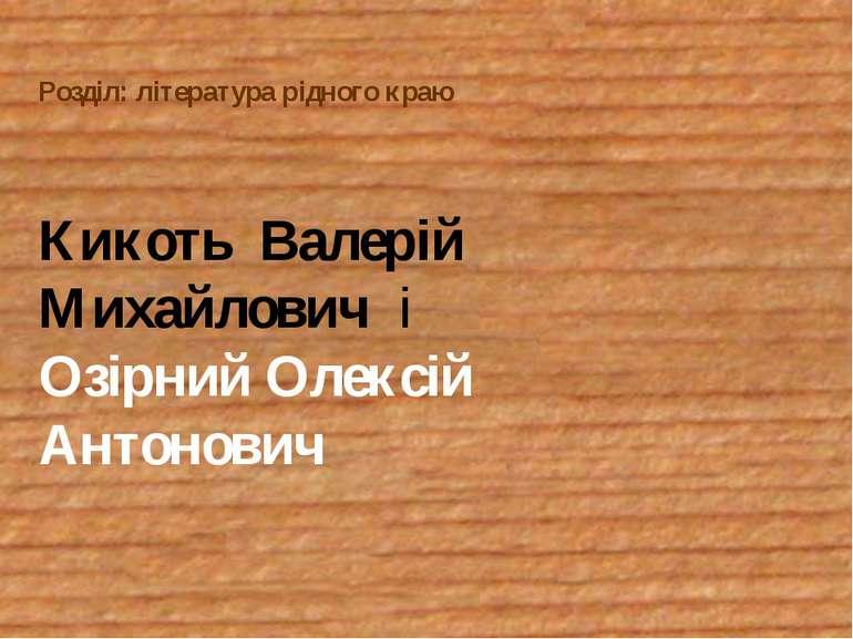 Розділ: література рідного краю Кикоть Валерій Михайлович і Озірний Олексій А...