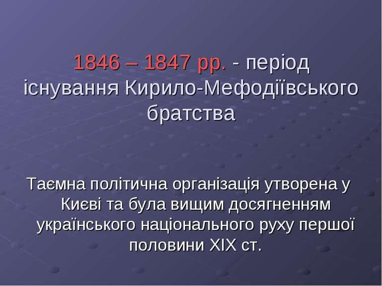 1846 – 1847 рр. - період існування Кирило-Мефодіївського братства Таємна полі...