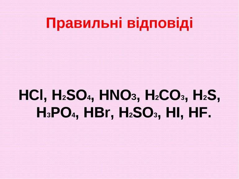 Правильні відповіді HCl, H2SO4, HNO3, H2CO3, H2S, H3PO4, HBr, H2SO3, HI, HF.