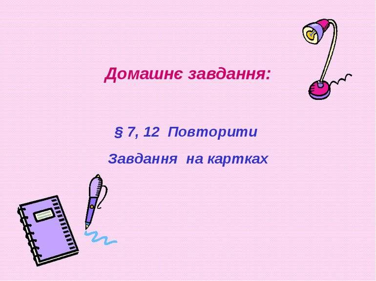 Домашнє завдання: § 7, 12 Повторити Завдання на картках