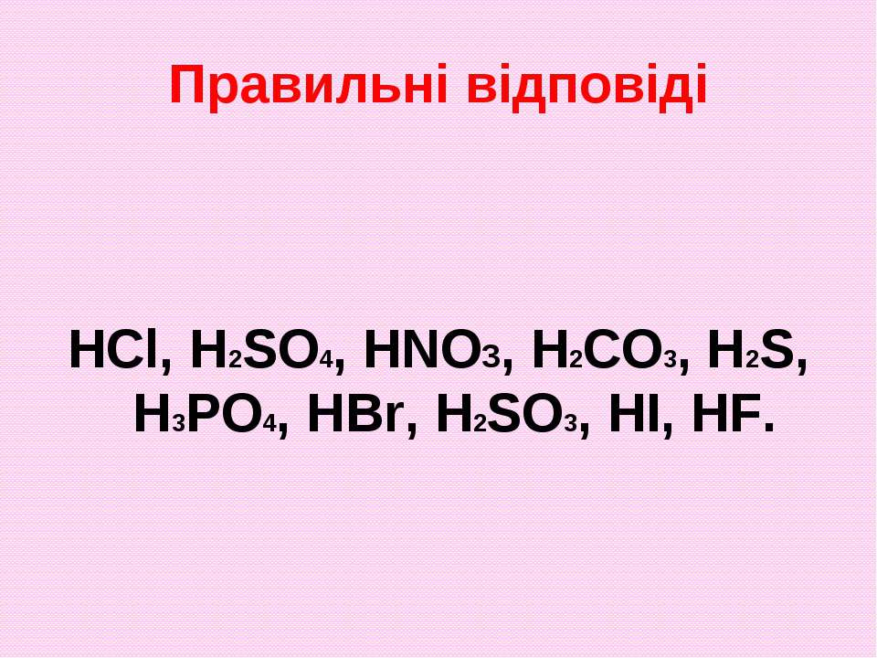 Правильні відповіді HCl, H2SO4, HNO3, H2CO3, H2S, H3PO4, HBr, H2SO3, HI, HF.