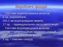 Виробничі фонди: Система водопостачання включає : 6 од. водозаборів,; 341,2 к...