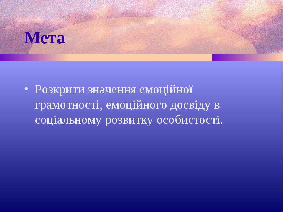 Мета Розкрити значення емоційної грамотності, емоційного досвіду в соціальном...
