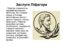 Заслуги Піфагора Піфагор славився як відомий математик і філософ. Він створив...