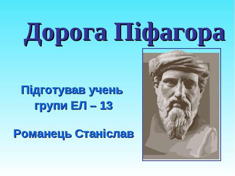 Дорога Піфагора Підготував учень групи ЕЛ – 13 Романець Станіслав