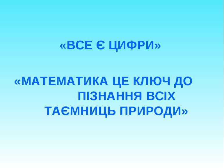 «ВСЕ Є ЦИФРИ» «МАТЕМАТИКА ЦЕ КЛЮЧ ДО ПІЗНАННЯ ВСІХ ТАЄМНИЦЬ ПРИРОДИ»