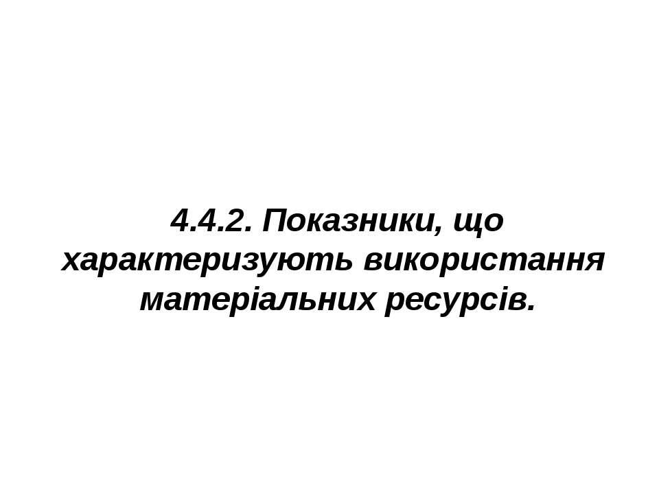4.4.2. Показники, що характеризують використання матеріальних ресурсів.