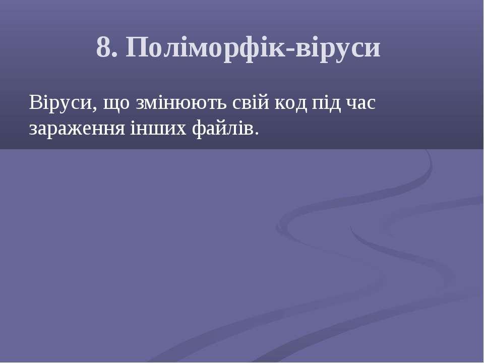 8. Поліморфік-віруси Віруси, що змінюють свій код під час зараження інших фай...