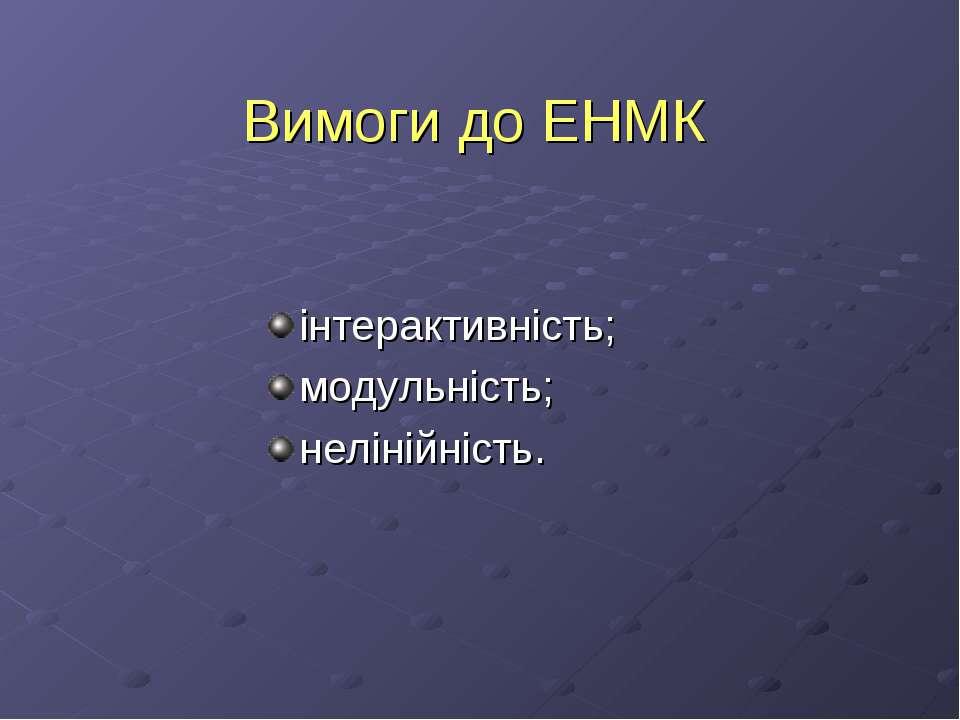 Вимоги до ЕНМК інтерактивність; модульність; нелінійність.