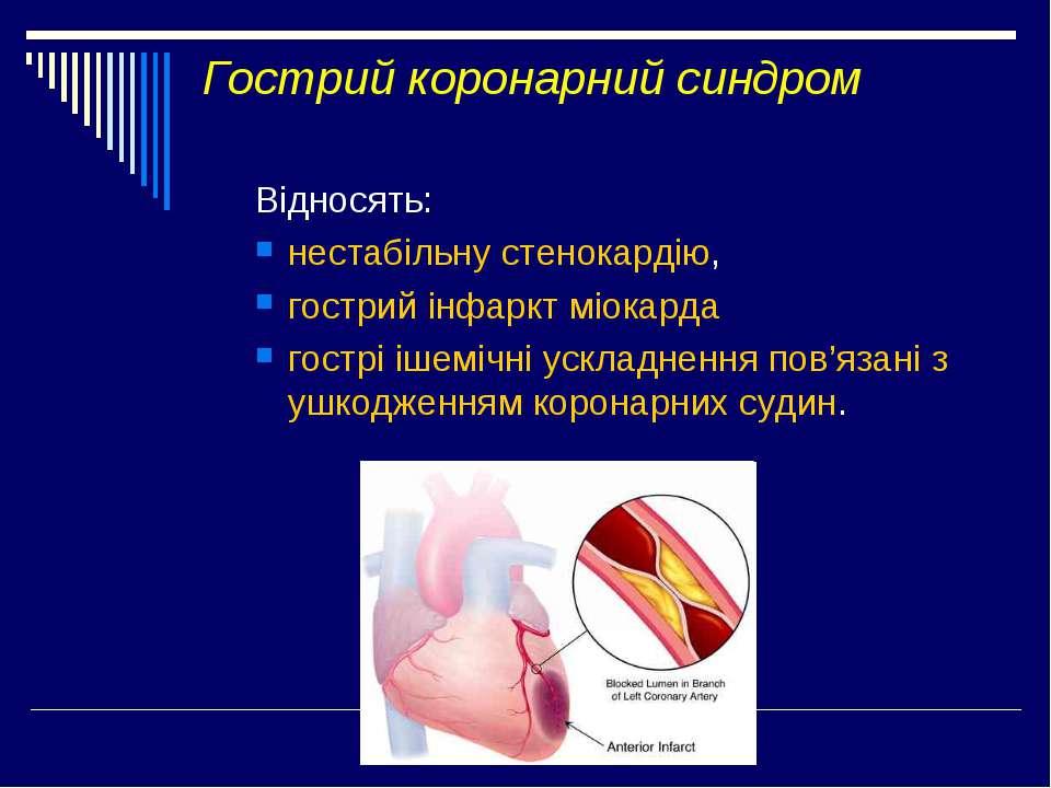 Гострий коронарний синдром Відносять: нестабільну стенокардію, гострий інфарк...