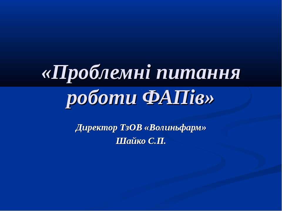 «Проблемні питання роботи ФАПів» Директор ТзОВ «Волиньфарм» Шайко С.П.