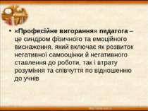 * * «Професійне вигорання» педагога– це синдром фізичного та емоційного висн...