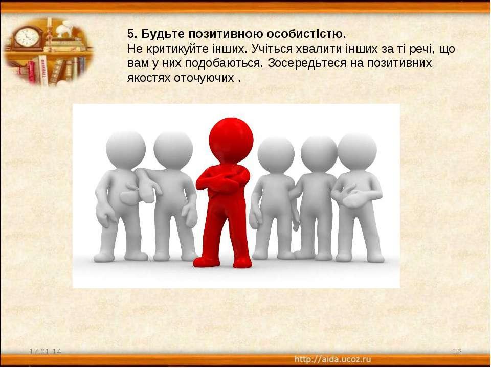 * * 5. Будьте позитивною особистістю. Не критикуйте інших. Учіться хвалити ін...
