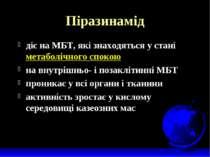 Піразинамід діє на МБТ, які знаходяться у стані метаболічного спокою на внутр...