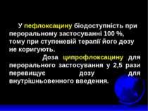 У пефлоксацину біодоступність при пероральному застосуванні 100 %, тому при с...