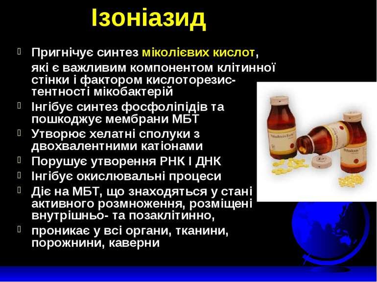 Ізоніазид Пригнічує синтез міколієвих кислот, які є важливим компонентом кліт...