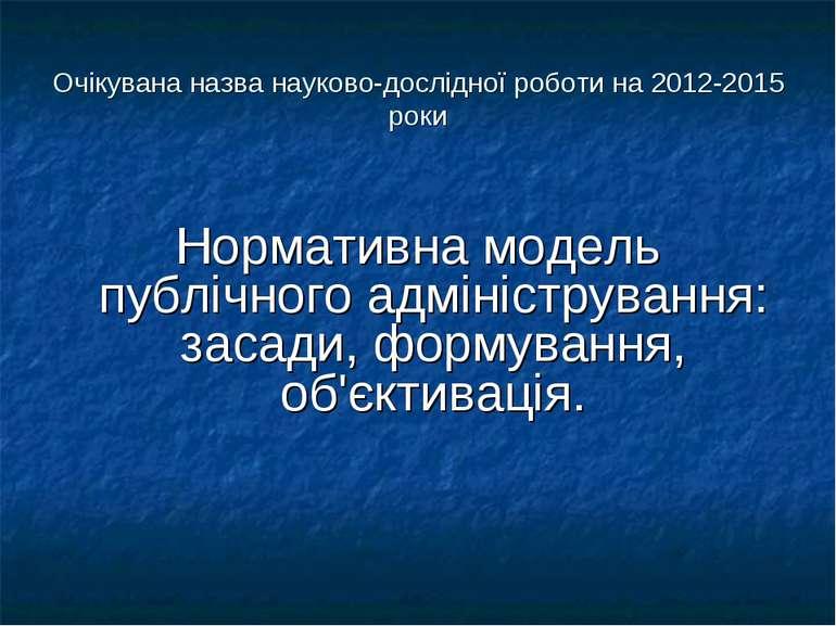 Очікувана назва науково-дослідної роботи на 2012-2015 роки Нормативна модель ...