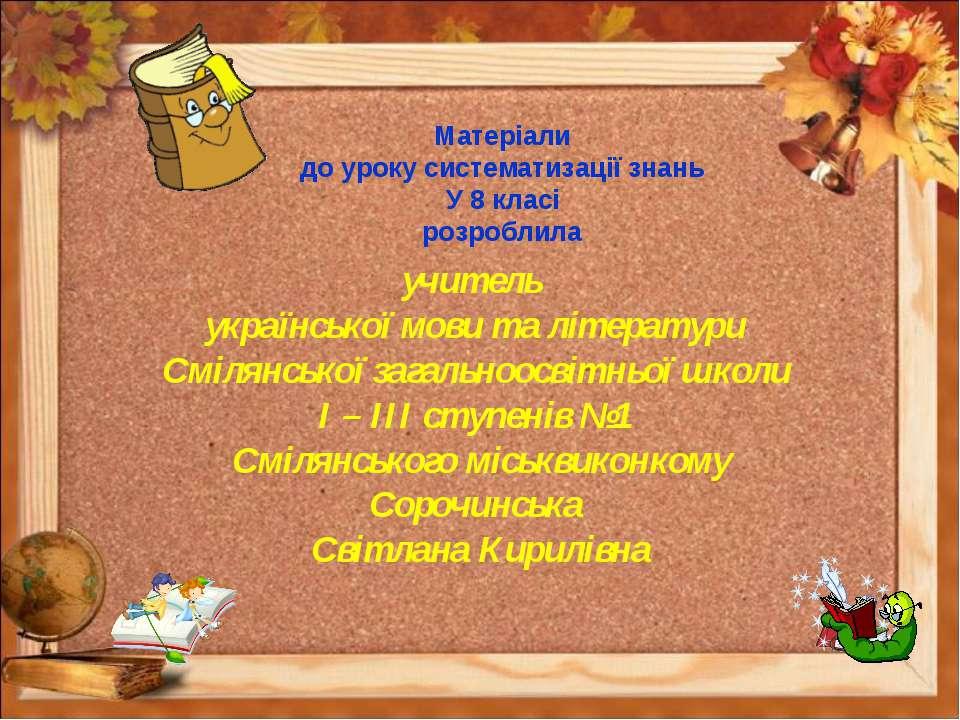 Матеріали до уроку систематизації знань У 8 класі розроблила учитель українсь...