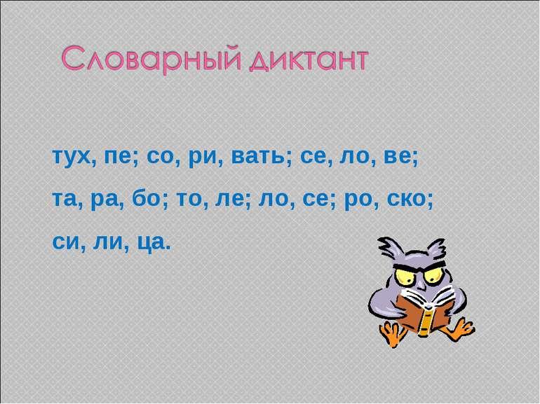 тух, пе; со, ри, вать; се, ло, ве; та, ра, бо; то, ле; ло, се; ро, ско; си, л...