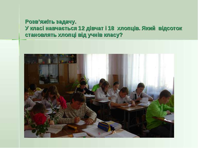 Розв'яжіть задачу. У класі навчається 12 дівчат і 18 хлопців. Який відсоток с...