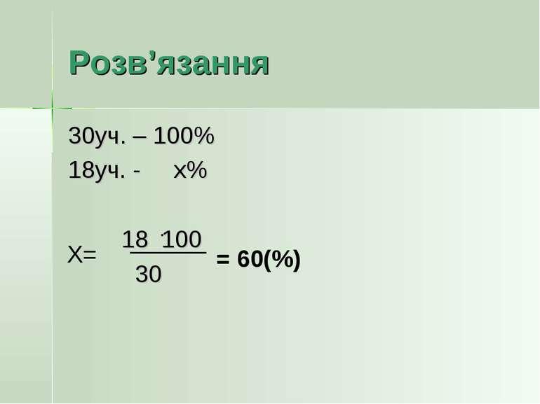 Розв'язання 30уч. – 100% 18уч. - х% 18 100 30 Х= = 60(%) ·