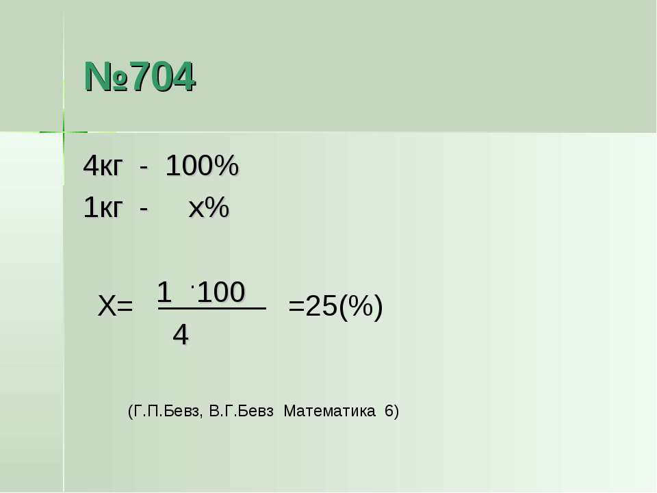№704 4кг - 100% 1кг - х% 1 100 4 · Х= =25(%) (Г.П.Бевз, В.Г.Бевз Математика 6)
