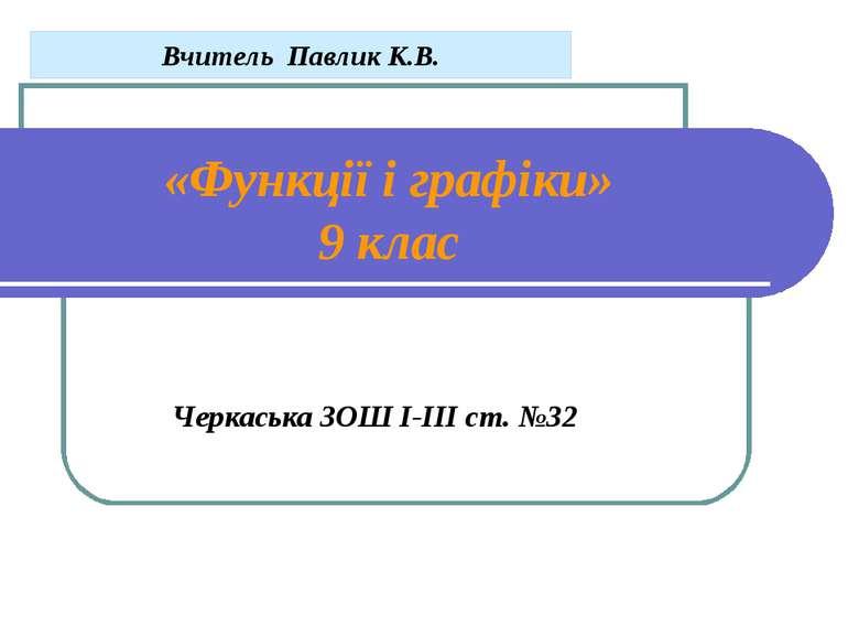 «Функції і графіки» 9 клас Черкаська ЗОШ І-ІІІ ст. №32 Вчитель Павлик К.В.