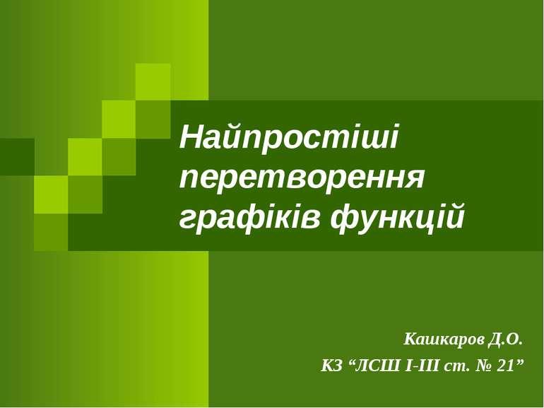 """Найпростіші перетворення графіків функцій Кашкаров Д.О. КЗ """"ЛСШ І-ІІІ ст. № 21"""""""