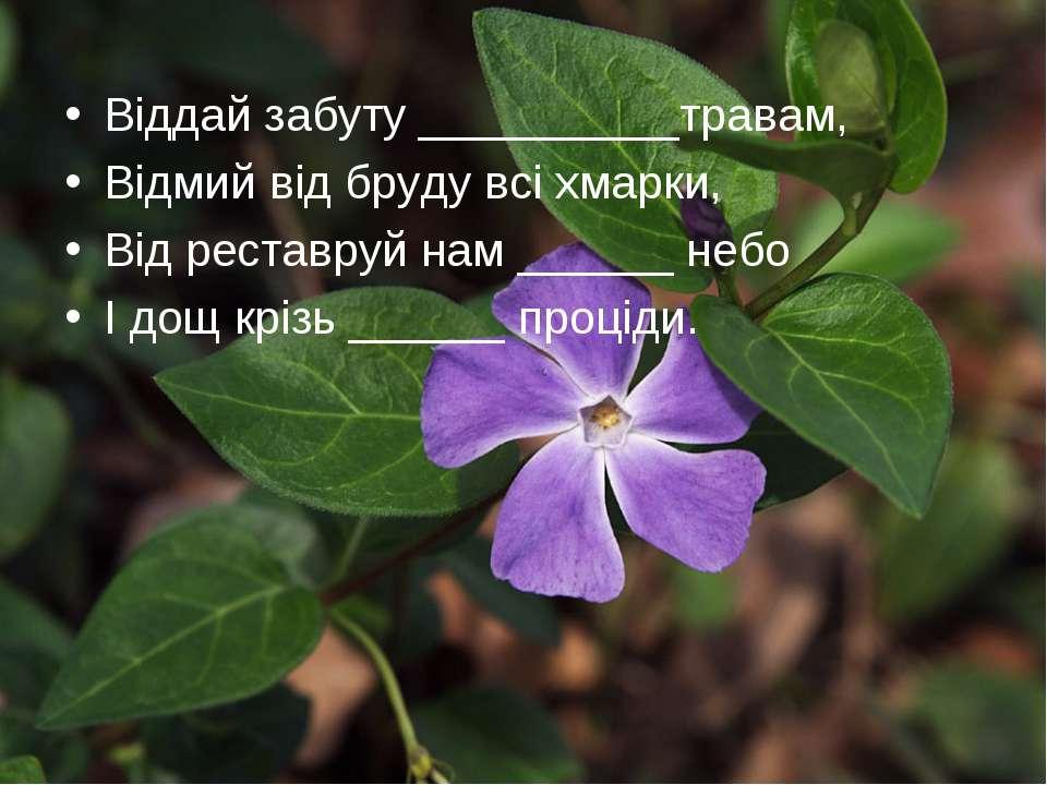 Віддай забуту __________травам, Відмий від бруду всі хмарки, Від реставруй на...