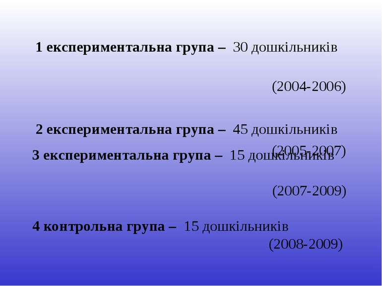 1 експериментальна група – 30 дошкільників (2004-2006) 2 експериментальна гру...