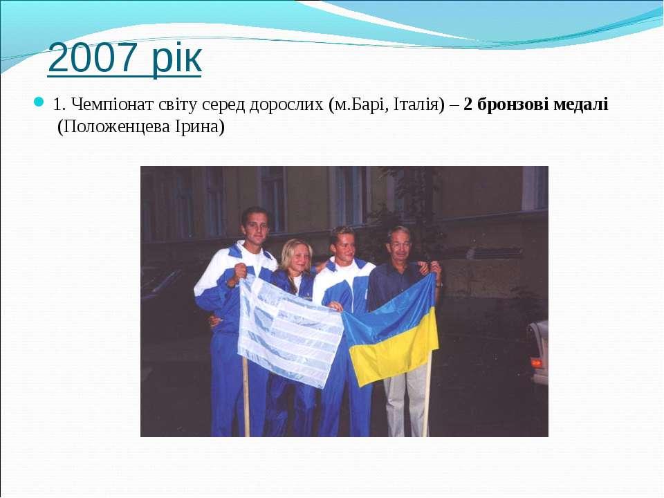2007 рік 1. Чемпіонат світу серед дорослих (м.Барі, Італія) – 2 бронзові меда...