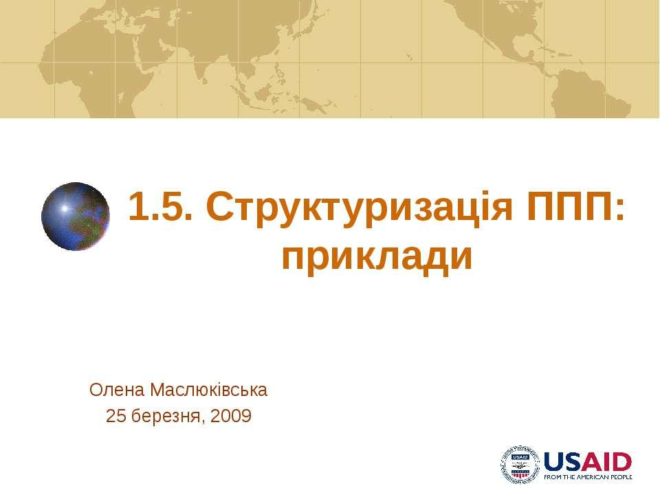 1.5. Структуризація ППП: приклади Олена Маслюківська 25 березня, 2009 PPP Str...