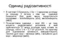 Одиниці радіоактивності В системі СІ:Бекерель.1 Бк = 1 ядерному розпаду за се...