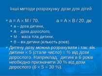 Інші методи розрахунку дози для дітей а = А М / 70, а = А В / 20, де а – доза...