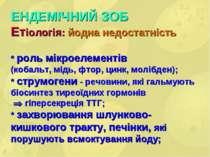 ЕНДЕМІЧНИЙ ЗОБ Етіологія: йодна недостатність * роль мікроелементів (кобальт,...