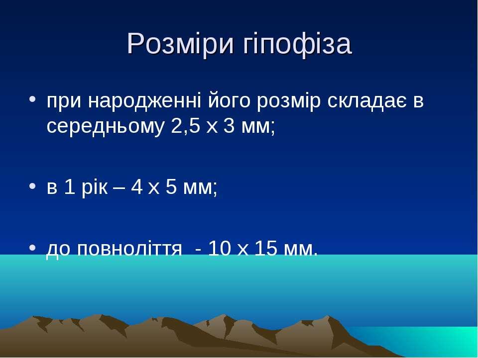 Розміри гіпофіза при народженні його розмір складає в середньому 2,5 х 3 мм; ...