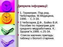 Джерела інформації: 1. Гериатрия. Под ред. Чеботарева. М.Медицина, 1990. - С....