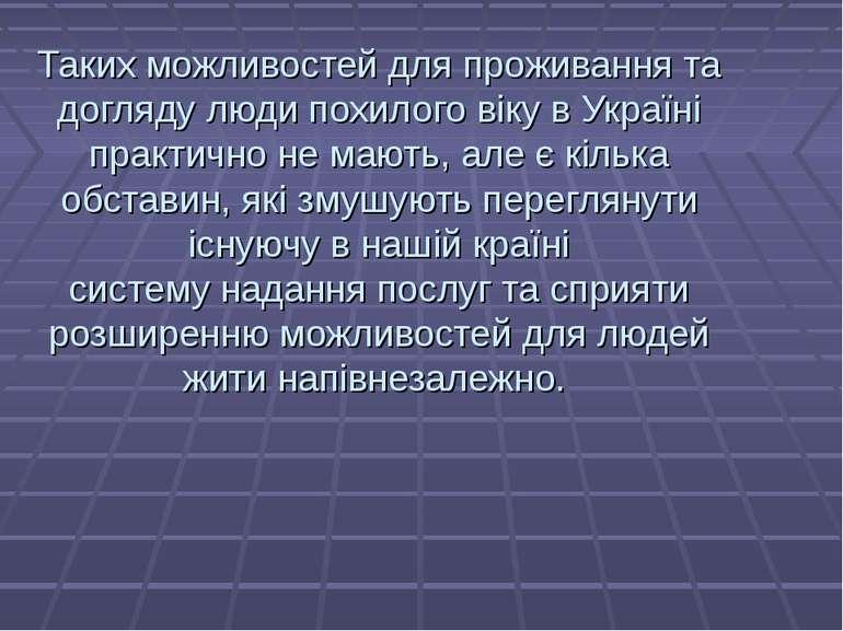 Таких можливостей для проживання та догляду люди похилого віку в Україні прак...