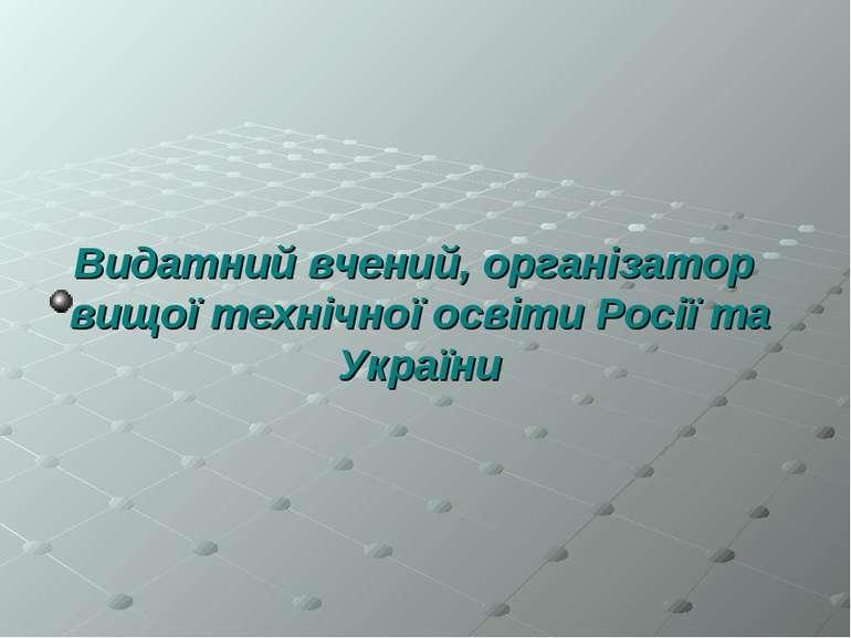 Видатний вчений, організатор вищої технічної освіти Росії та України