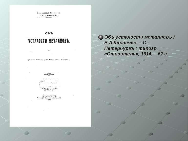 Объ усталости металловъ / В.Л.Кирпичев. – С.-Петербургъ : типогр. «Строитель»...