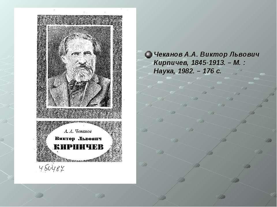 Чеканов А.А. Виктор Львович Кирпичев, 1845-1913. – М. : Наука, 1982. – 176 с.