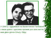У 1948 р. одружився на Валентиною Папковою, з якою довго і щасливо прожив усе...