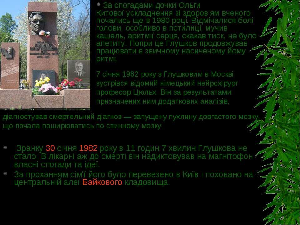 Зранку30 січня1982року в 11 годин 7 хвилин Глушкова не стало. В лікарні аж...