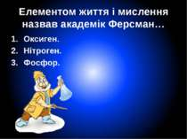 Елементом життя і мислення назвав академік Ферсман… Оксиген. Нітроген. Фосфор.