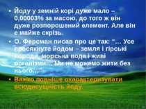 Йоду у земній корі дуже мало – 0,00003% за масою, до того ж він дуже розпорош...
