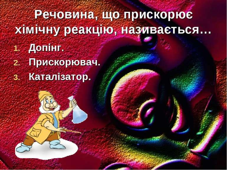 Речовина, що прискорює хімічну реакцію, називається… Допінг. Прискорювач. Кат...
